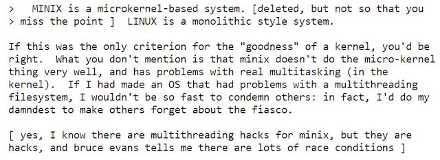""">   MINIX é um sistema baseado no microkernel. [excluído, mas não ao ponto de perder o diálogo]  LINUX é um sistema no estílo monolitico.   Se esse fosse o único critério para """"benevolência"""" de um kernel, você estária certo. O que você não menciona é que o minis não faz a coisa do micro-kernel muito bem, e possui problemas com multitarefa real (no kernel). Se eu tivesse feito um OS que tivesses problemas com um sistema de arquivos multithreading, eu não seria tão rápido em condenar os outros: De fato, eu faria o possível para que os outros se esquecessem do fiasco.  [Sim, eu sei que há multithreading hacks para o minix, mas elas são hacks, e bruce evans me conta que há muitas race conditions ]"""