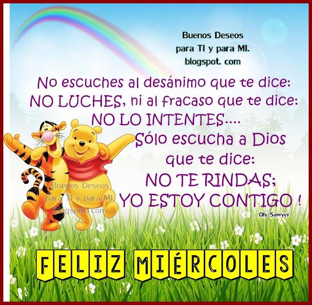 No escuches al desánimo que te dice: NO LUCHES ni al fracaso que te dice: NO LO INTENTES... Sólo escucha a Dios que te dice: NO TE RINDAS, YO ESTOY CONTIGO!  FELIZ MIÉRCOLES !!!