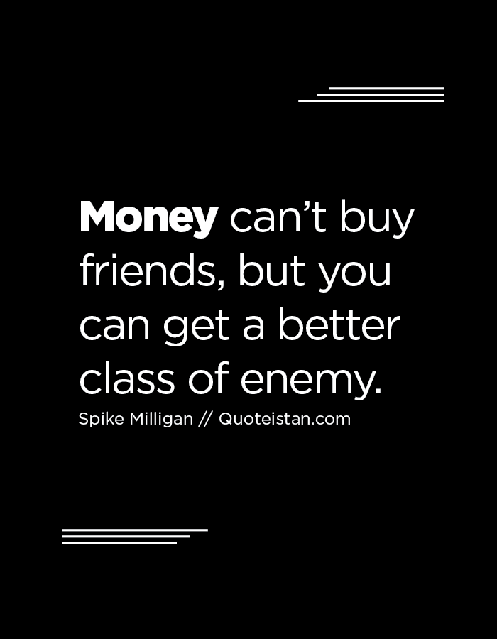 Money can't buy friends, but you can get a better class of enemy.
