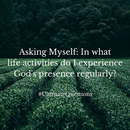 Asking Myself: In what activities do you experience God's presence?