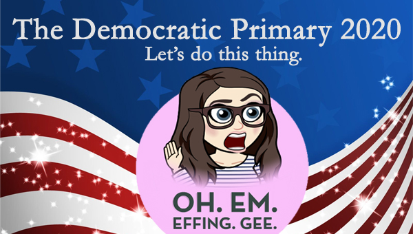 image of a cartoon version of me with an expression of horror and accompanied by the words OH. EM. EFFING. GEE., pictured in front of a patriotic stars-and-stripes graphic, to which I've added text reading: 'The Democratic Primary 2020: Let's do this thing.'
