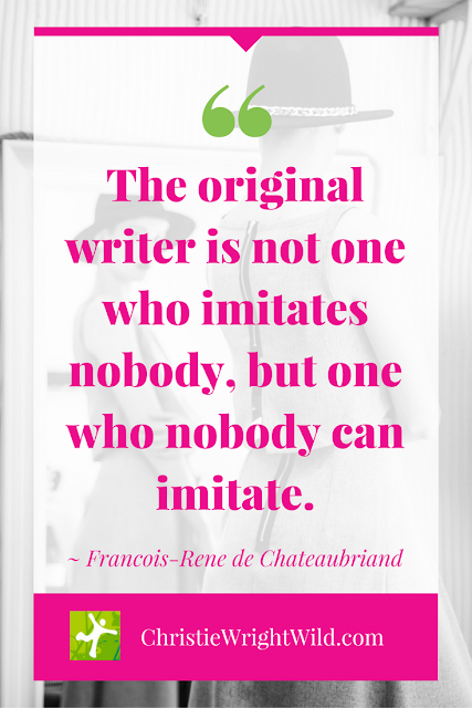 """The original writer is not one who imitates nobody, but one who nobody can imitate."" ~Francois-Rene de Chateaubriand 