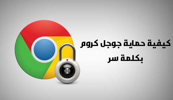 طريقة حماية جوجل كروم بكلمة مرور