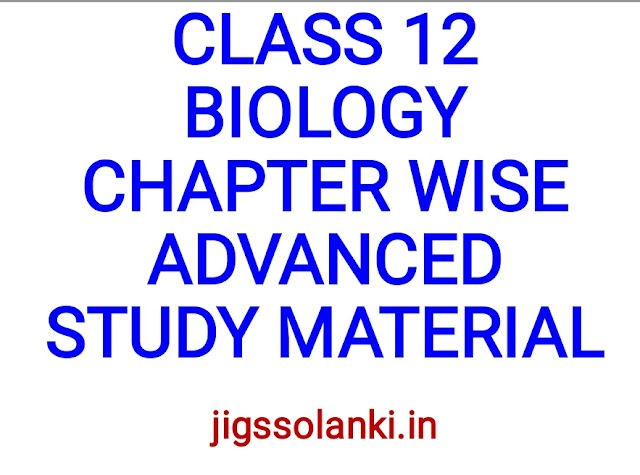 CLASS 12 BIOLOGY CHAPTER WISE ADVANCED STUDY MATERIAL