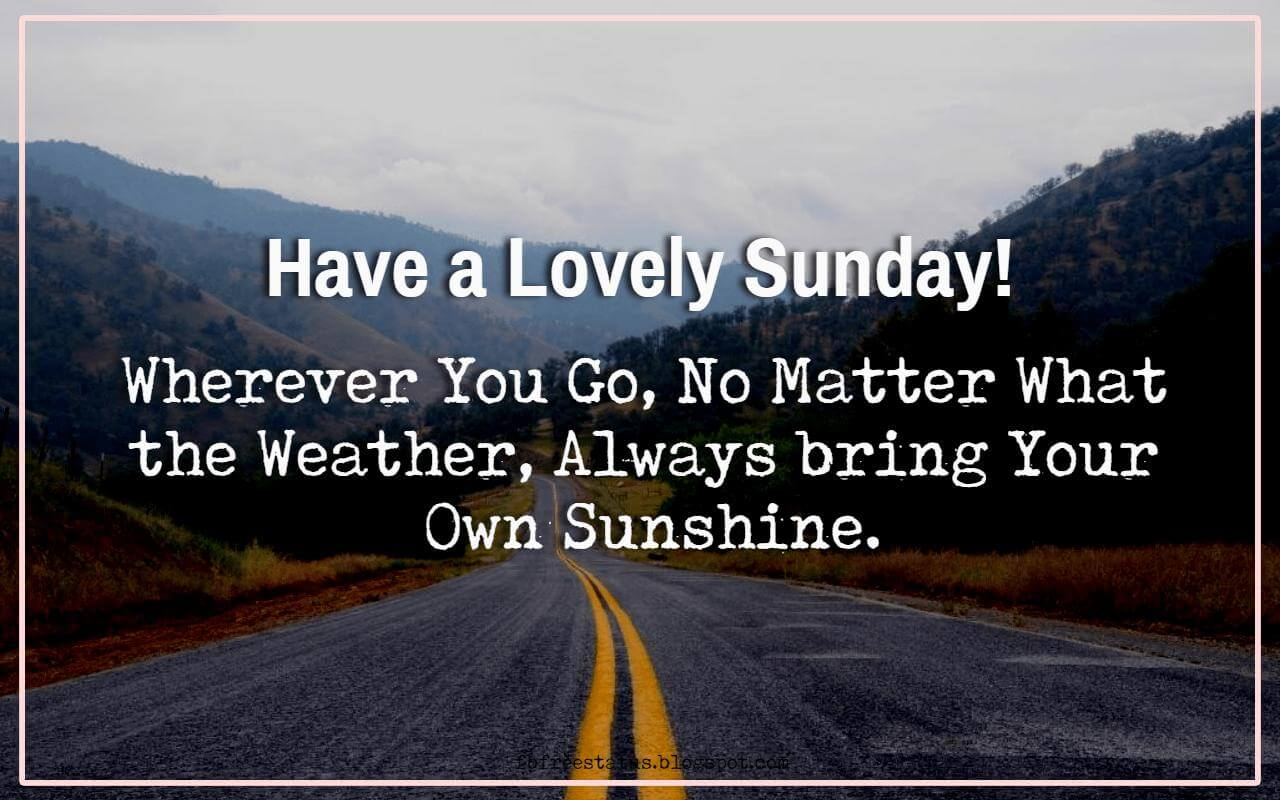 Have a Lovely Sunday! Wherever You Go, No Matter What the Weather, Always bring Your Own Sunshine.