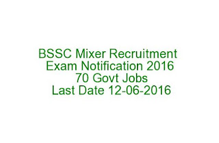 BSSC Mixer Recruitment Exam Notification 2016 70 Govt Jobs Last Date 12-06-2016