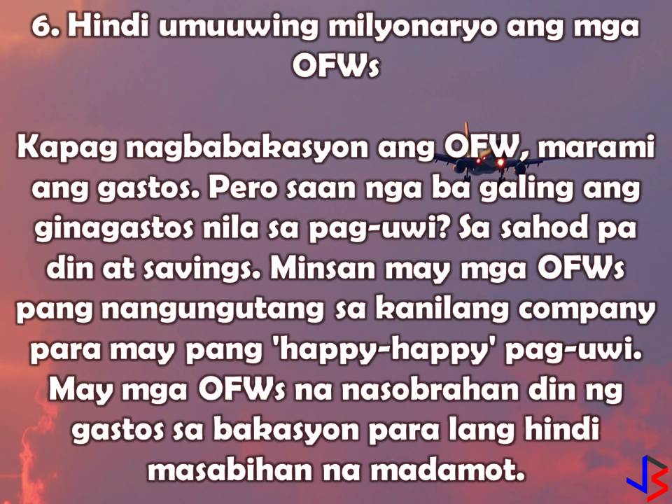 "Asking for a ""pasalubong"" from Overseas Filipino Workers (OFWs) who is going home for a vacation is very common. This is because of perceptions that OFWs comes home with a lot of money and OFWs are rich since they are earning ""dollars"". Families with members working abroad are being envied by neighbors especially when balikbayan boxes arrives laden with imported things such as chocolates, shoes, clothes, gadgets and any other things.  But what we don't know is the fact that many OFWs are struggling with debt and sacrificed a lot just to provide the needs of families back home. Before they can send their remittances, OFWs must endure first the homesickness and hardship of working away from their families.  So if you still treating OFW like ATM here are some truths about their lives.  1. OFWs are not rich  Only very small percentage of OFWs are considered rich or well-off after an average of 10 years working in the foreign land. The rest are still struggling to meet the needs of the family. If OFWs are rich, they should be home right now instead of working in other countries.  2. OFWs have multiple debts  Before earning ""dollars"" OFW must pay first his placement fees that raging from P50,000-P100,000. He also needs a lot of money to process documents before can go abroad. Some families sell their properties to fund the application of their family member who wants to work abroad, some took a loan that needs to be paid the soonest because of its ballooning interest.   3. OFWs do not earn big income  Since they are earning dollars or any currency with greater value if converted to peso, some of us think that OFWs are earning big. But what we don't realize is that while OFWs are earning dollars, they are also spending dollars. This is the reason why many OFWs are looking for a part-time job to support their families back home and to save even a little amount of money for an emergency.  4. It takes how many months to fill-in the Balikbayan Box  OFW families are so excited when Balikyaban Box's arrived. But don't you know what sacrifices OFWs has made to fill in that box? There are stories that some OFWs skip their meals and reduced their savings to buy family's request of shoes, chocolates, etc.  5. OFW's don't have a lot of savings  Have you ever wonder why many OFWs come home broke? Or why at old age, OFW is still working abroad? This is because many of them don't have savings for their retirement.  Between paying multiple debts, providing for their family in the Philippines, living expenses and filling the balikbayan box, is there is anything left to save?  6. OFWs don't come home millionaires We call OFW, ""madamot"" if we don't receive pasalubong or if they did not treat us with good food while they are on vacation in the Philippines. But what we don't know is that the left and rights spending of OFWs while on vacation is a money from their savings or advance loan from their company.  To be ""happy-happy"" during vacation, some OFWs spend much more than needed.  7. OFWs can't easily go back abroad  Most of the time the money that OFWs set aside for their trip back abroad are spent with the family (shopping, going to the beach, parties, emergencies etc.) after a month's vacation, which leaves them no other alternative than to get an OFW loan.  8. OFWs don't live a carefree life  You may see a lot of OFWs posting pictures of their travels on different parts of the country abroad, but the truth is just like in the Philippines they are mostly budget travels which they have been saving up for months from what little is left of their paycheck and after back-breaking 9 to 5 work. They surely deserve it.  9.  OFWs don't live with luxurious houses while working abroad You may see that OFWs lived in aircon houses, comfortable living with modern appliances. But the truth they are living in a shared house with more or less 10 people. Some are even sharing bedrooms just to cut cost and save more for other things. They also share the expense of the food and other bills. Sharing is a thing of beauty which helps keep them fed until the next paycheck.  There you go. Those are only a few truths about OFWs. You may also want to know about OFWs pretending to be happy and okay so that families back home will not worry? These are the things OFWs need to endure to earn money so we should be considerate of them in times that our demand is not given."