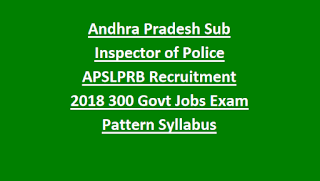 Andhra Pradesh Sub Inspector of Police APSLPRB Recruitment Notification 2018 SI Civil AR APSP 300 Govt Jobs Exam Pattern and Syllabus