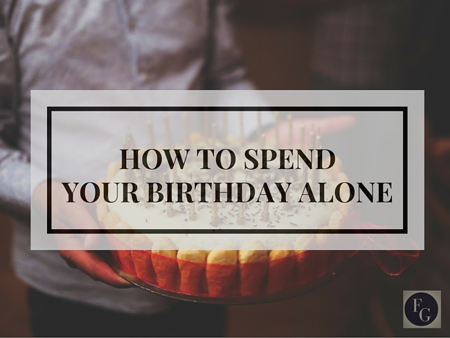how to spend your birthday alone blog farrah garcia