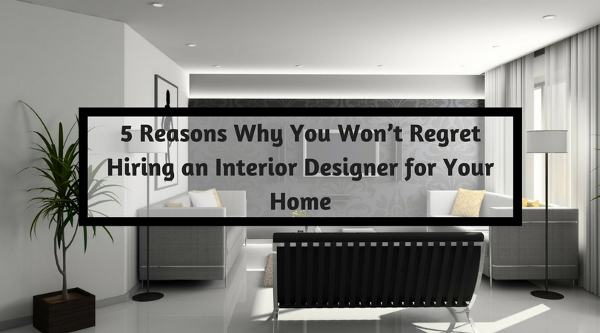 5 Reasons Why You Won't Regret Hiring an Interior Designer for Your Home
