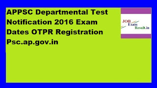APPSC Departmental Test Notification 2016 Exam Dates OTPR Registration Psc.ap.gov.in