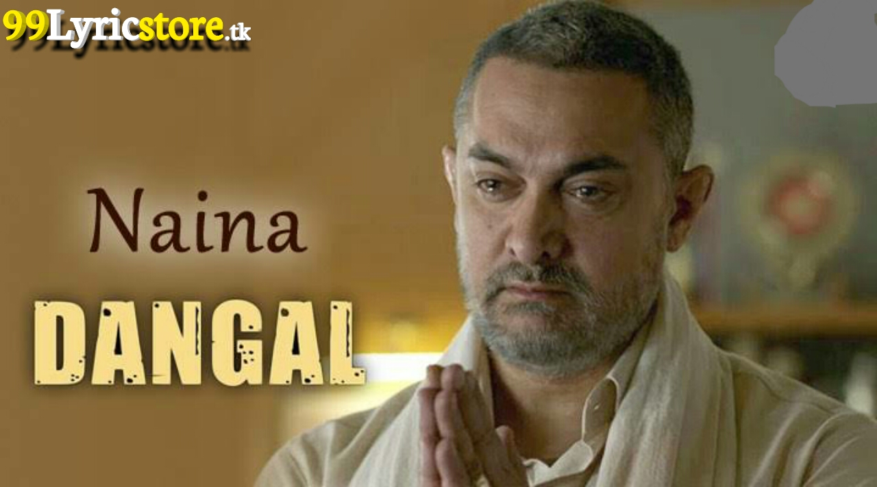Naina Lyrics – Dangal Movie Aamir Khan and Arijit Singh, Aamir Khan Song Lyrics, Pritam Song Lyrics, Amitabh Bhattacharya Song Lyrics