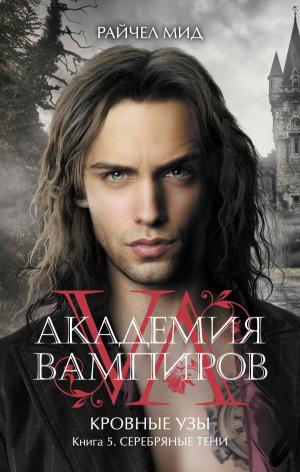 Райчел Мид. Академия вампиров. Кровные узы. Книга 5. Серебряные тени