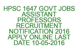 HPSC 1647 GOVT JOBS ASSISTANT PROFESSORS RECRUITMENT NOTIFICATION 2016 APPLY ONLINE LAST DATE 10-05-2016