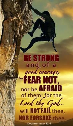 Be strong and of a good courage, fear not, nor be agraid of them: for the Lord thy God... will not fail thee, nor forsake thee. Deuteronomy 31:6