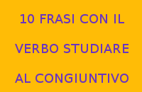 10 FRASI CON IL VERBO STUDIARE AL CONGIUNTIVO