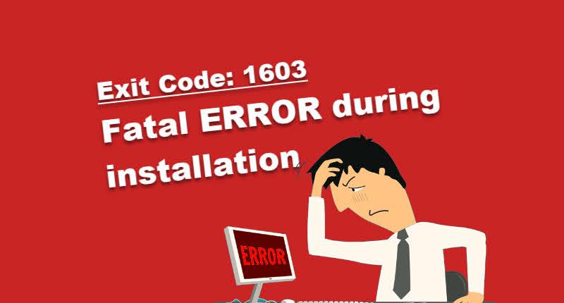 Fatal error during installation | Exit Code : 1603