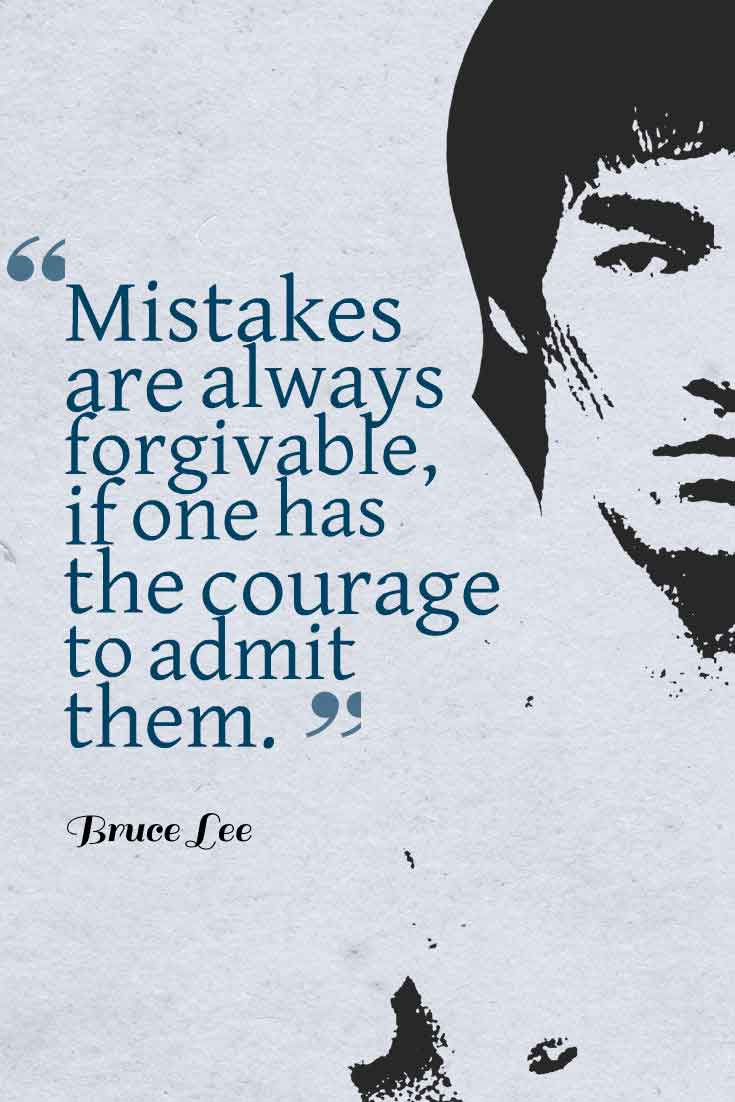 Mistakes are always forgivable, if one has the courage to admit them. ― Bruce Lee Quote