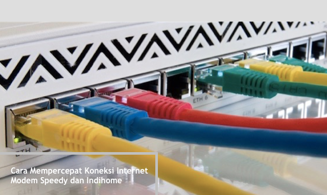 Cara Mempercepat Koneksi Internet Modem Speedy dan Indihome