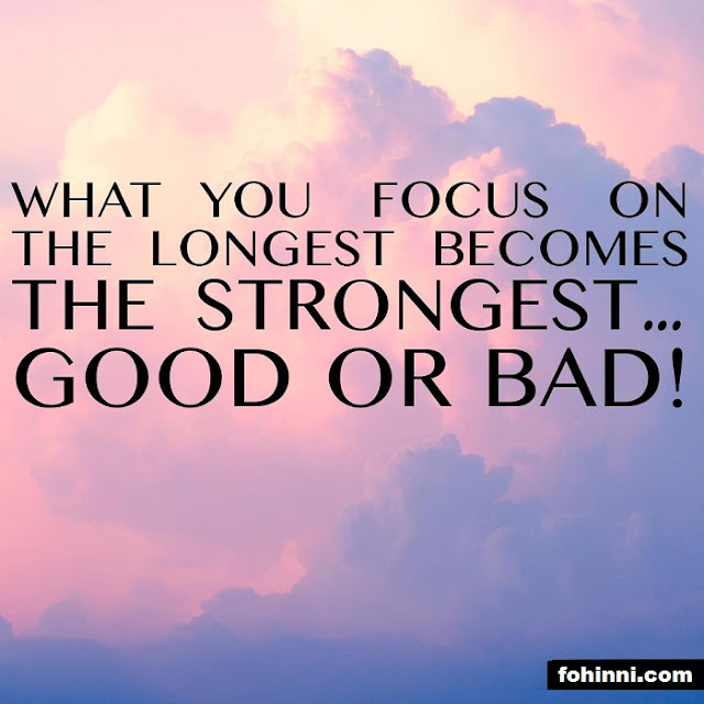 What you focus on the longest becomes the strongest good or bad...