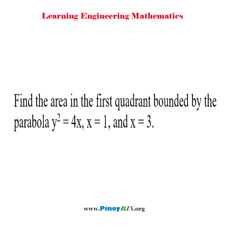 Find the area in the first quadrant bounded by the parabola y^2 = 4x, x = 1, and x = 3.
