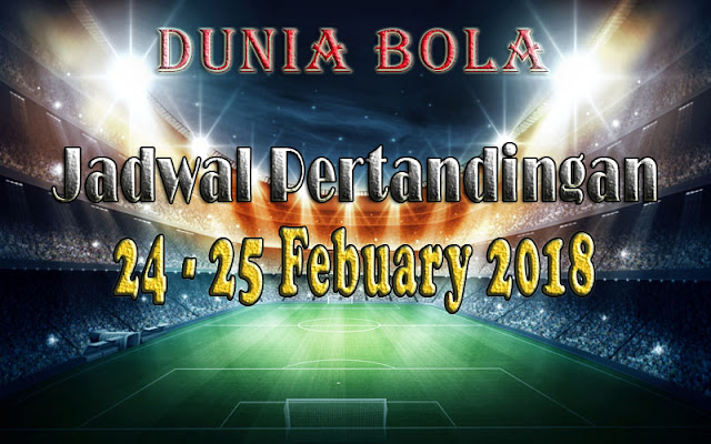 Jadwal Pertandingan Sepak Bola Tanggal 24 - 25 February 2018