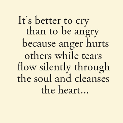 It's better to cry than to be angry because anger hurts ...