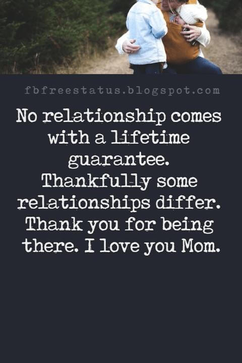 great mothers day messages, No relationship comes with a lifetime guarantee. Thankfully some relationships differ. Thank you for being there. I love you Mom.