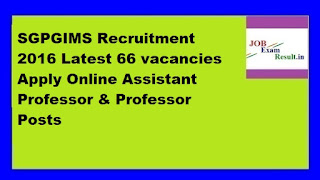 SGPGIMS Recruitment 2016 Latest 66 vacancies Apply Online Assistant Professor & Professor Posts