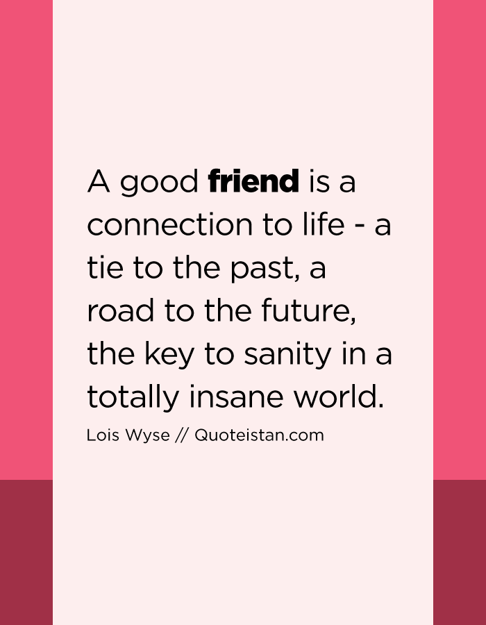 A good friend is a connection to life - a tie to the past, a road to the future, the key to sanity in a totally insane world.