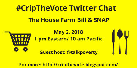"Graphic with yellow background and black text that reads: ""#CripTheVote Twitter Chat, The House Farm Bill & SNAP, May 2, 2018, 1 pm Eastern/ 10 am Pacific, Guest host: @TalkPoverty, For more: http://cripthevote.blogspot.com/ On the left is an illustration in black of a shopping cart. On the right is an illustration in black of a knife, spoon and fork."