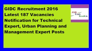 GIDC Recruitment 2016 Latest 187 Vacancies Notification for Technical Expert, Urban Planning and Management Expert Posts