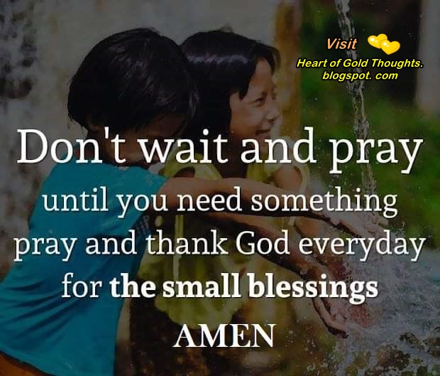 Don´t wait and pray until you need something.   Pray and thank God everyday for the small blessings. Amen.