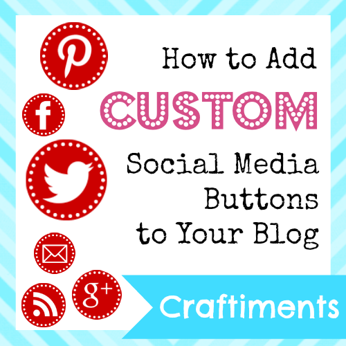 Craftiments:  How to Add Custom Social Media Buttons to Your Blog