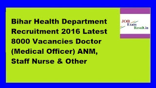 Bihar Health Department Recruitment 2016 Latest 8000 Vacancies Doctor (Medical Officer) ANM, Staff Nurse & Other