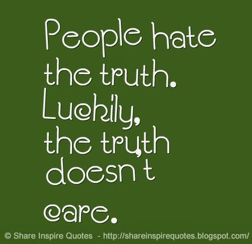 People Hate The Truth. Luckily, The Truth Doesn't Care