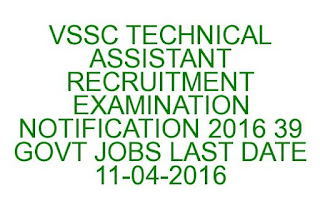 VSSC TECHNICAL ASSISTANT RECRUITMENT EXAMINATION NOTIFICATION 2016 39 GOVT JOBS LAST DATE 11-04-2016