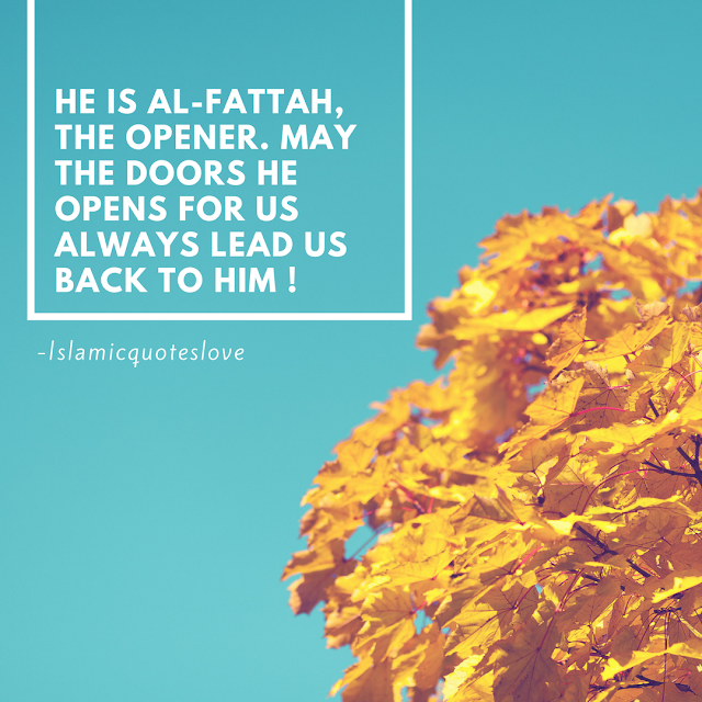 He is Al-Fattah, The Opener. May the doors He opens for us always lead us back to Him!