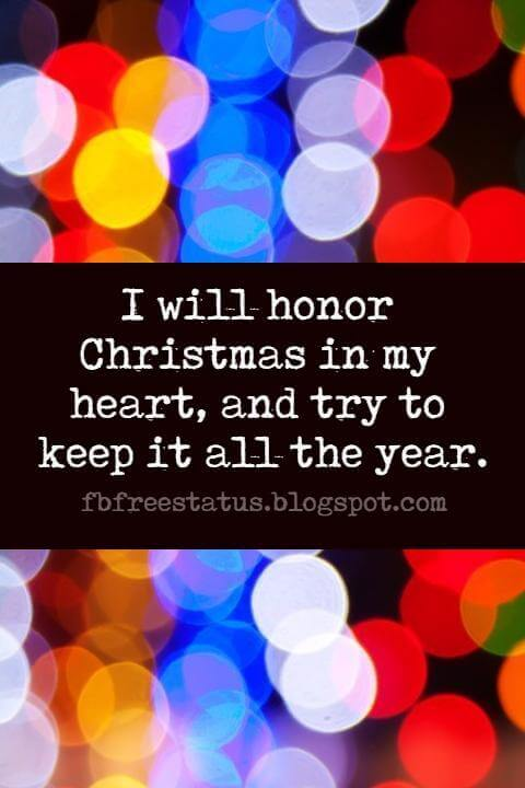 Famous Christmas Quotes, I will honor Christmas in my heart, and try to keep it all the year.
