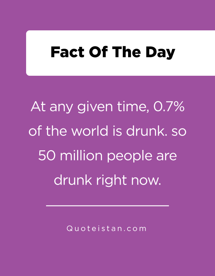 At any given time, 0.7% of the world is drunk. so 50 million people are drunk right now.