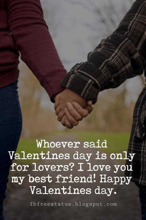 Valentines Day Messages For Friends, Whoever said Valentines day is only for lovers? I love you my best friend! Happy Valentines day.