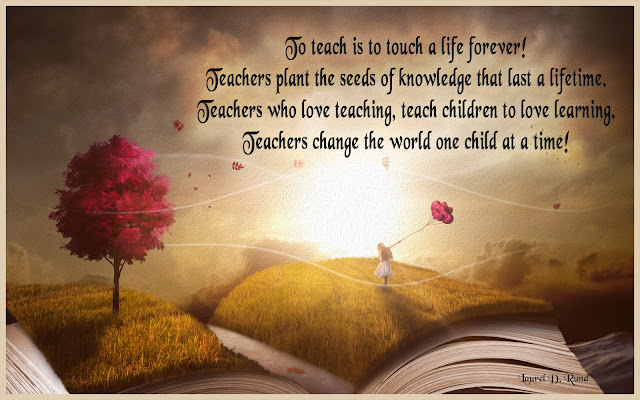 Teaching is a Way of Living!  To Teach is to touch a life forever! Teachers change the world one child at a time!