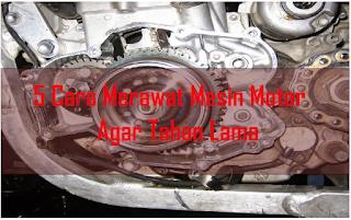 5 Cara merawat Mesin motor agar tahan lama