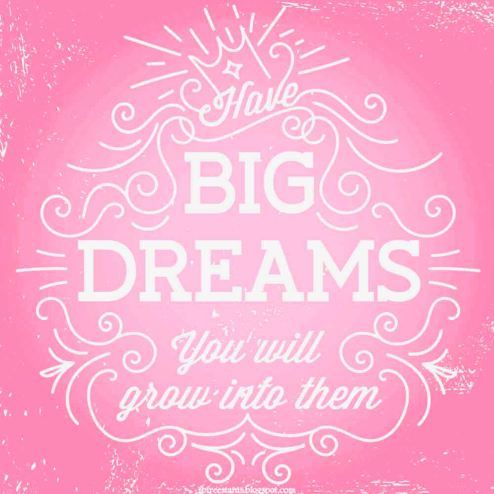 Have big dream you will grow into them.