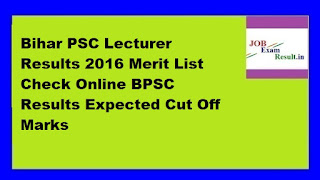 Bihar PSC Lecturer Results 2016 Merit List Check Online BPSC Results Expected Cut Off Marks