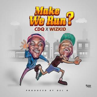 MUSIC: CDQ X Wizkid – Make We Run ? (Prod. by Del B)