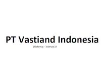 Lowongan Kerja PT Vastiand Indonesia Terbaru