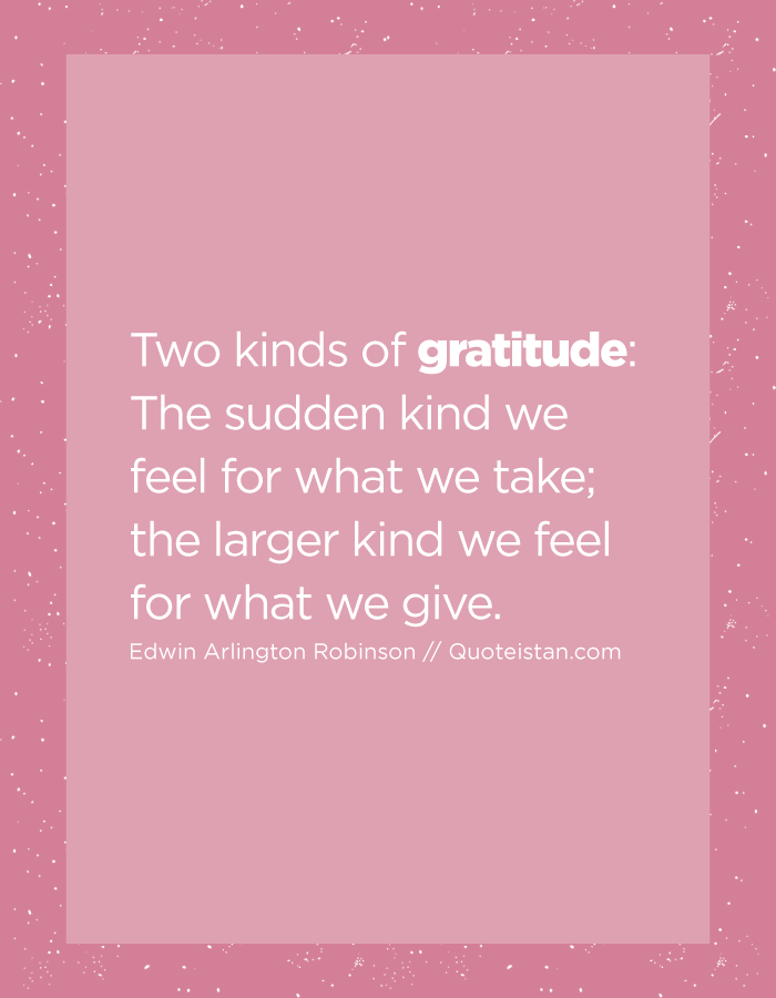 Two kinds of gratitude The sudden kind we feel for what we take; the larger kind we feel for what we give.
