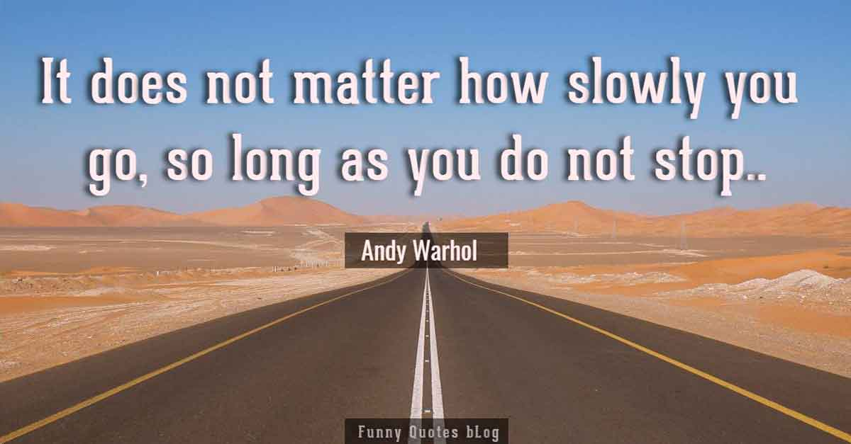 """It does not matter how slowly you go as long as you do not stop."" - Confucius quotes"