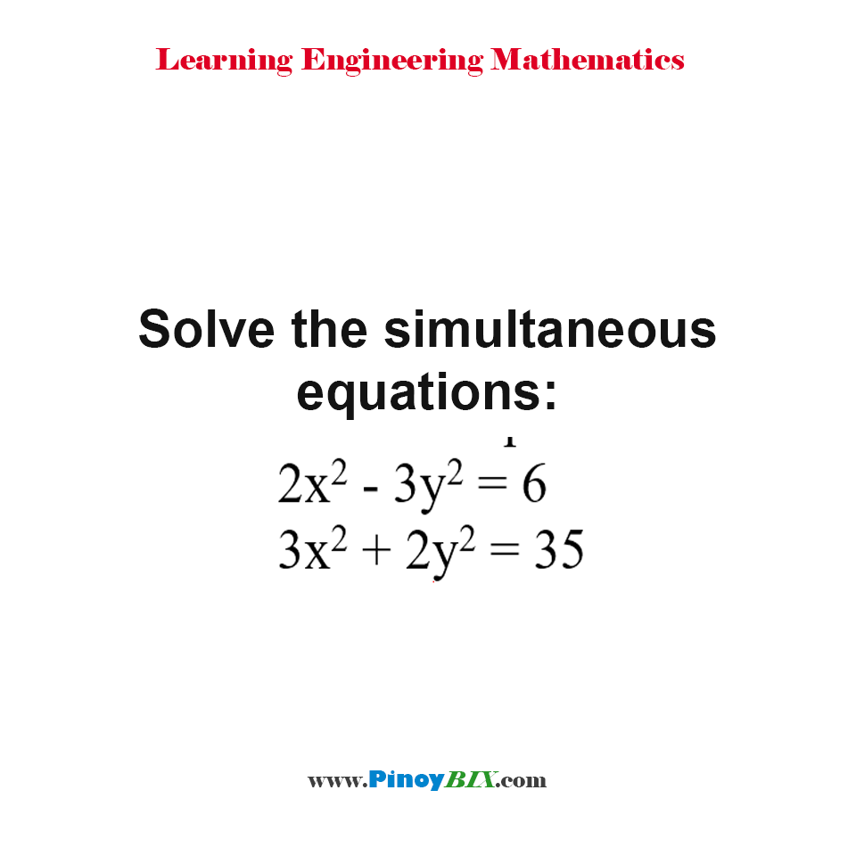 Solve the simultaneous equations: 2x^2 - 3y^2 = 6 and 3x^2 + 2y^2 = 35